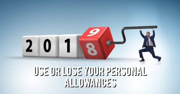 Use all your personal tax allowances for this tax year by 5th April 2019