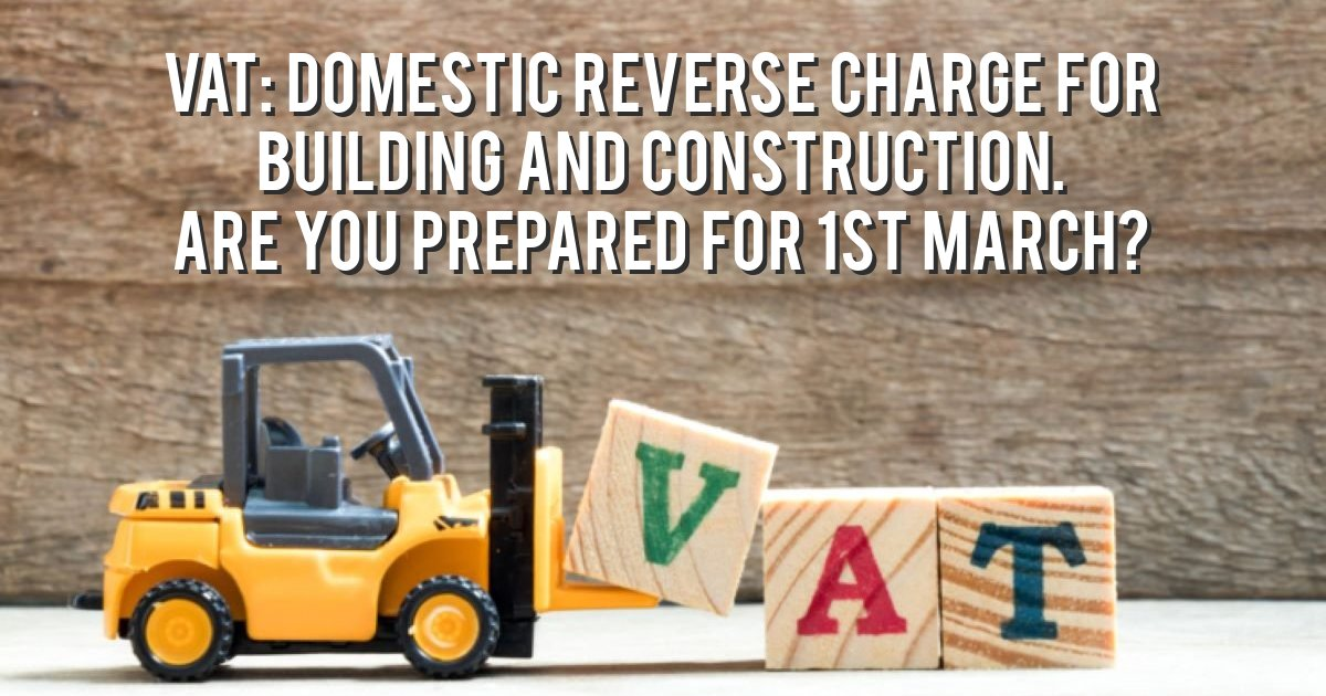 VAT: Domestic Reverse Charge for building and construction. Are you prepared for 1st March?